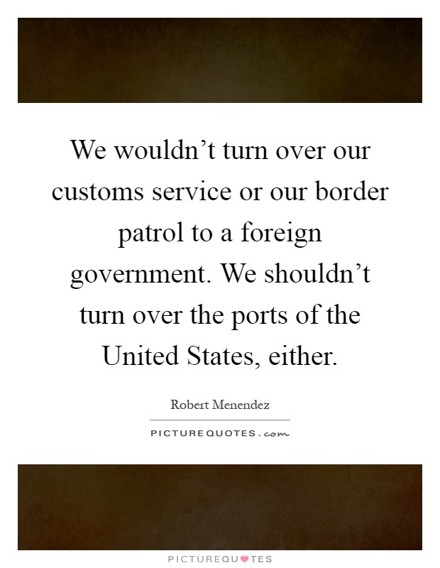 We wouldn't turn over our customs service or our border patrol to a foreign government. We shouldn't turn over the ports of the United States, either Picture Quote #1