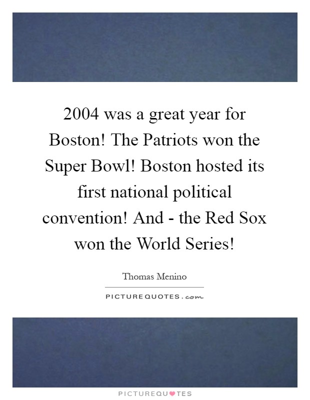 2004 was a great year for Boston! The Patriots won the Super Bowl! Boston hosted its first national political convention! And - the Red Sox won the World Series! Picture Quote #1