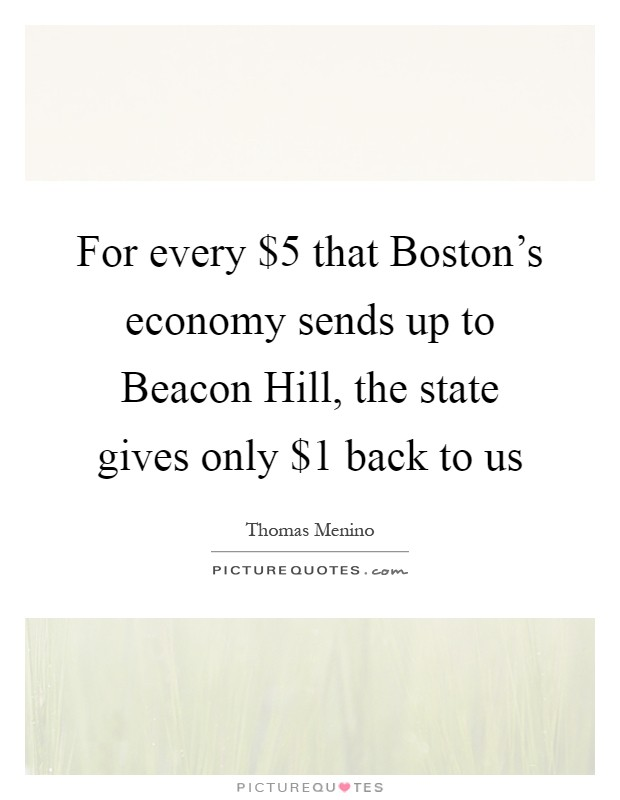 For every $5 that Boston's economy sends up to Beacon Hill, the state gives only $1 back to us Picture Quote #1