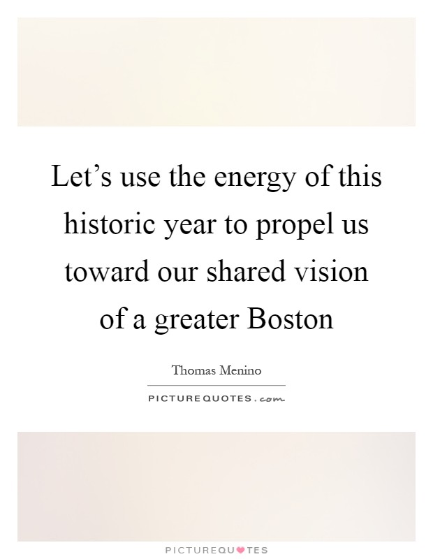 Let's use the energy of this historic year to propel us toward our shared vision of a greater Boston Picture Quote #1