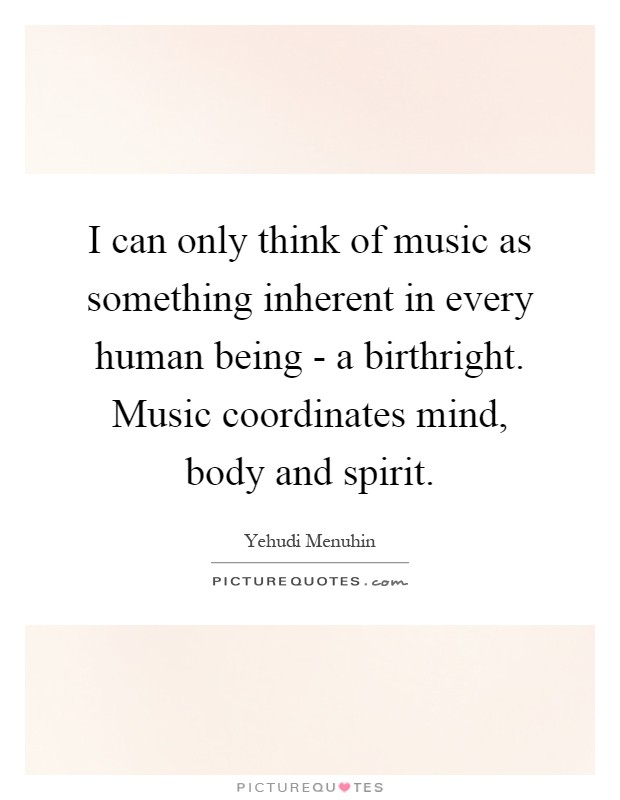 I can only think of music as something inherent in every human being - a birthright. Music coordinates mind, body and spirit Picture Quote #1