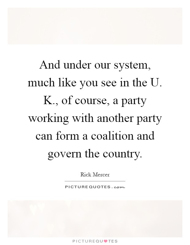 And under our system, much like you see in the U. K., of course, a party working with another party can form a coalition and govern the country Picture Quote #1