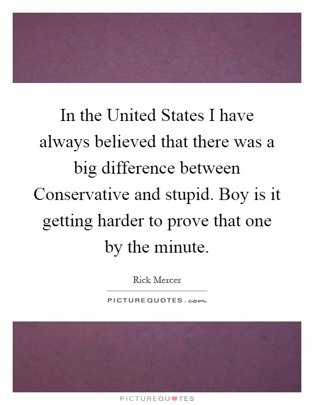 In the United States I have always believed that there was a big difference between Conservative and stupid. Boy is it getting harder to prove that one by the minute Picture Quote #1