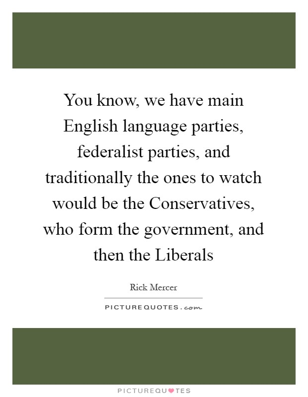 You know, we have main English language parties, federalist parties, and traditionally the ones to watch would be the Conservatives, who form the government, and then the Liberals Picture Quote #1