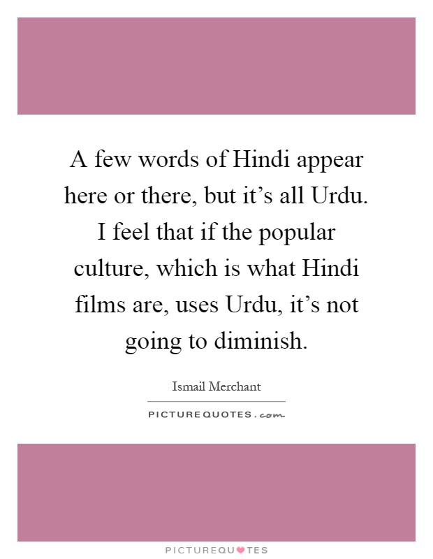 A few words of Hindi appear here or there, but it's all Urdu. I feel that if the popular culture, which is what Hindi films are, uses Urdu, it's not going to diminish Picture Quote #1