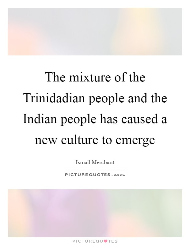 The mixture of the Trinidadian people and the Indian people has caused a new culture to emerge Picture Quote #1