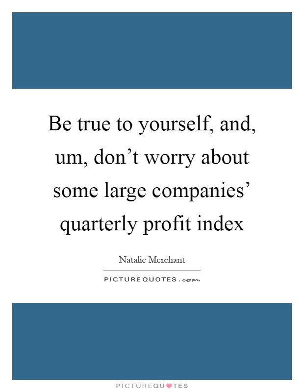 Be true to yourself, and, um, don't worry about some large companies' quarterly profit index Picture Quote #1