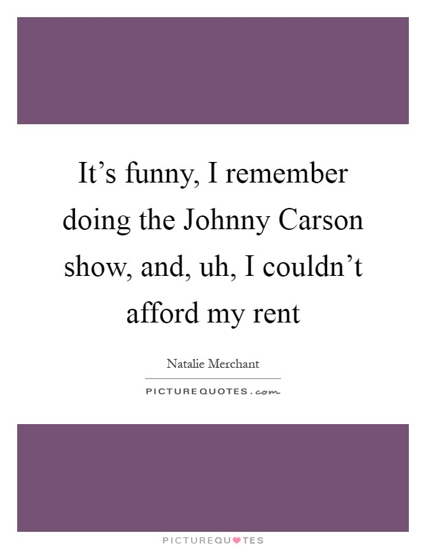 It's funny, I remember doing the Johnny Carson show, and, uh, I couldn't afford my rent Picture Quote #1