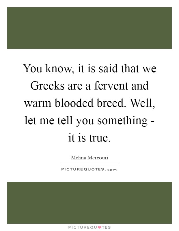 You know, it is said that we Greeks are a fervent and warm blooded breed. Well, let me tell you something - it is true Picture Quote #1