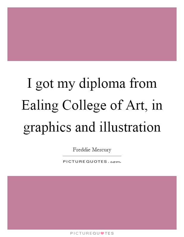 I got my diploma from Ealing College of Art, in graphics and illustration Picture Quote #1