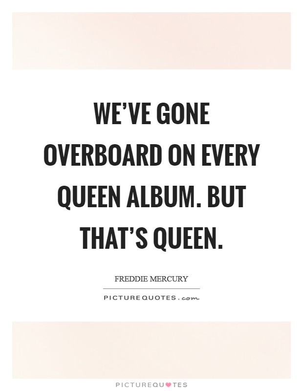 We've gone overboard on every Queen album. But that's Queen Picture Quote #1