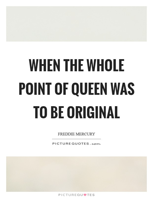 When the whole point of Queen was to be original Picture Quote #1