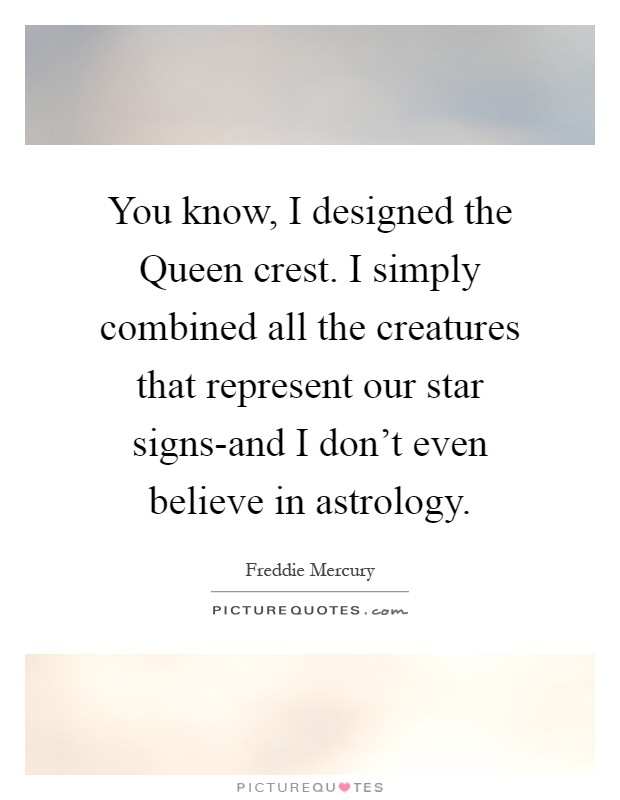 You know, I designed the Queen crest. I simply combined all the creatures that represent our star signs-and I don't even believe in astrology Picture Quote #1