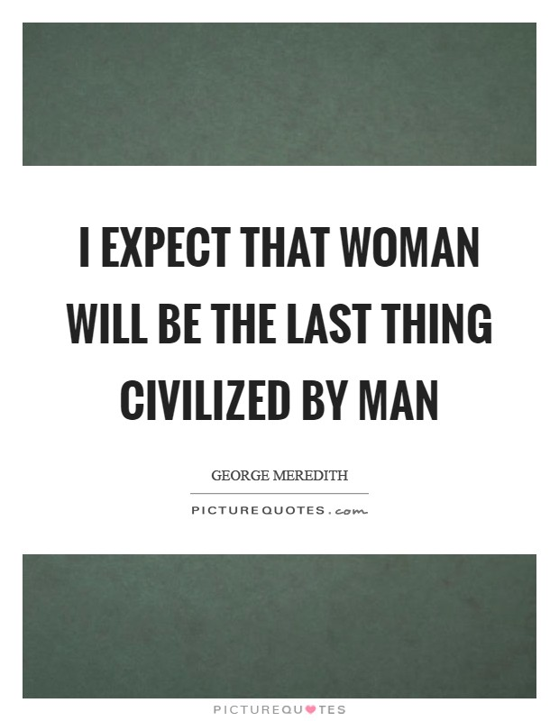 I expect that Woman will be the last thing civilized by Man Picture Quote #1