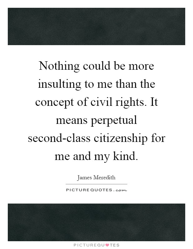 Nothing could be more insulting to me than the concept of civil rights. It means perpetual second-class citizenship for me and my kind Picture Quote #1