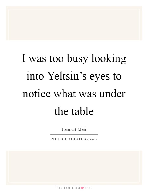 I was too busy looking into Yeltsin's eyes to notice what was under the table Picture Quote #1
