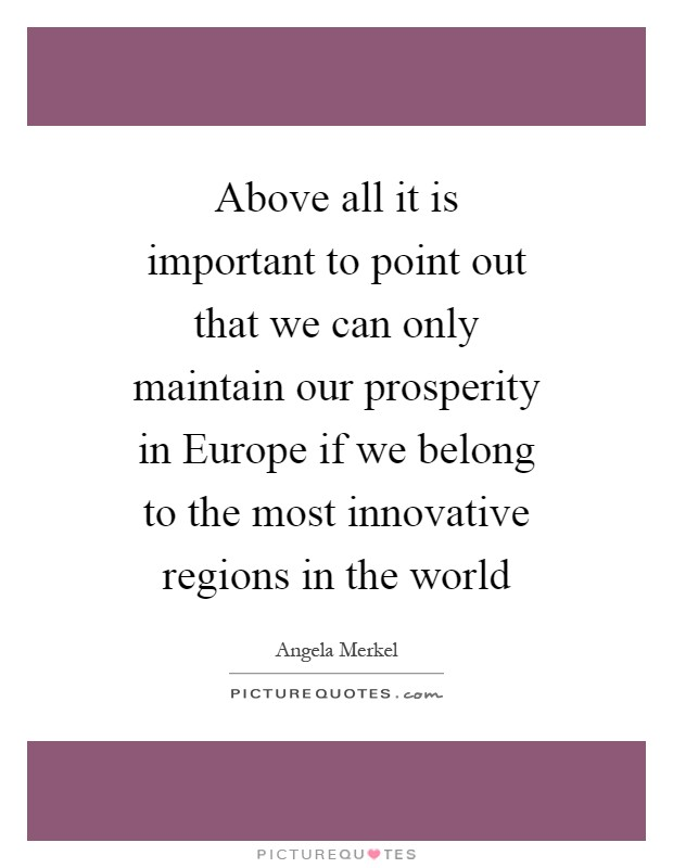 Above all it is important to point out that we can only maintain our prosperity in Europe if we belong to the most innovative regions in the world Picture Quote #1
