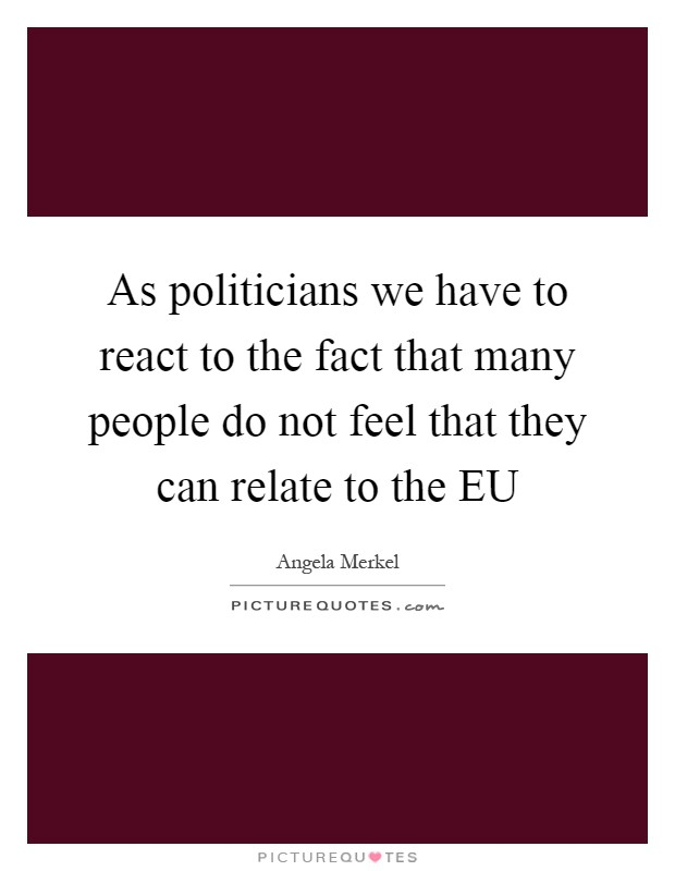 As politicians we have to react to the fact that many people do not feel that they can relate to the EU Picture Quote #1