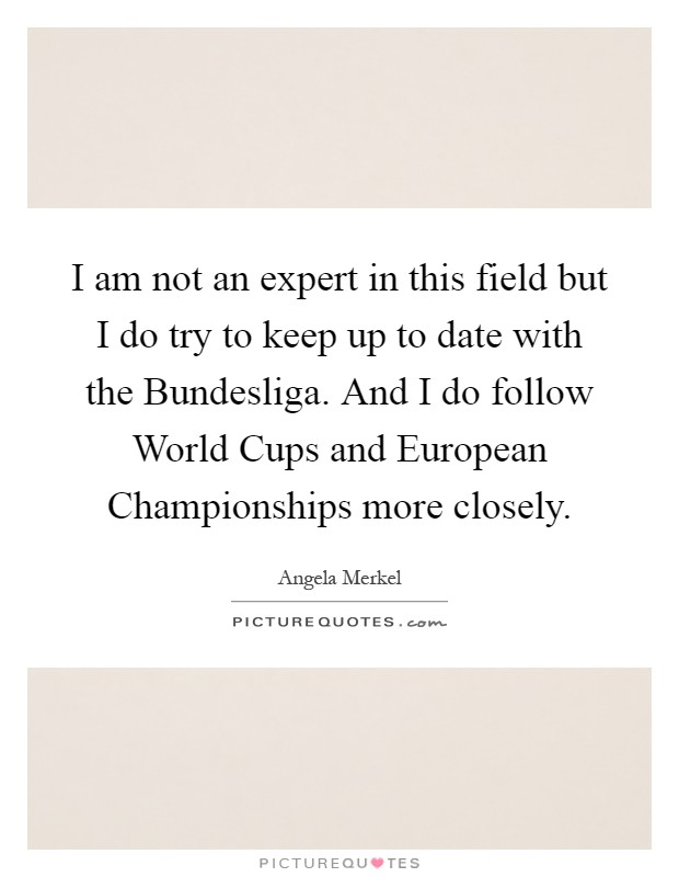 I am not an expert in this field but I do try to keep up to date with the Bundesliga. And I do follow World Cups and European Championships more closely Picture Quote #1