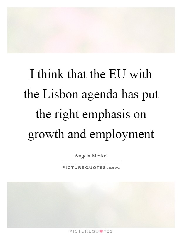 I think that the EU with the Lisbon agenda has put the right emphasis on growth and employment Picture Quote #1