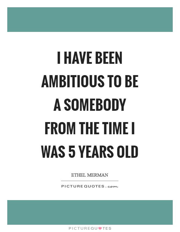 I have been ambitious to be a somebody from the time I was 5 years old Picture Quote #1