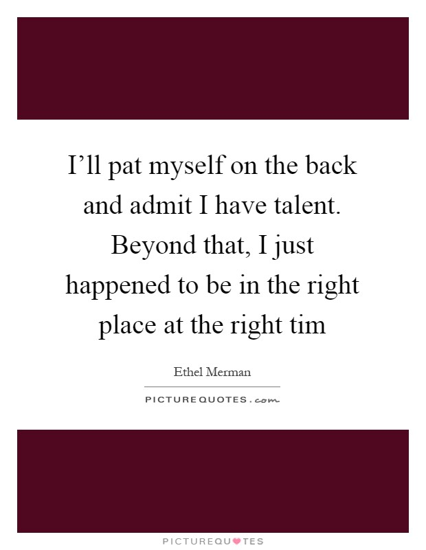 I'll pat myself on the back and admit I have talent. Beyond that, I just happened to be in the right place at the right tim Picture Quote #1
