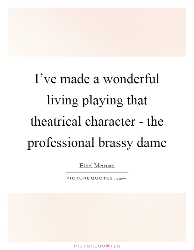 I've made a wonderful living playing that theatrical character - the professional brassy dame Picture Quote #1