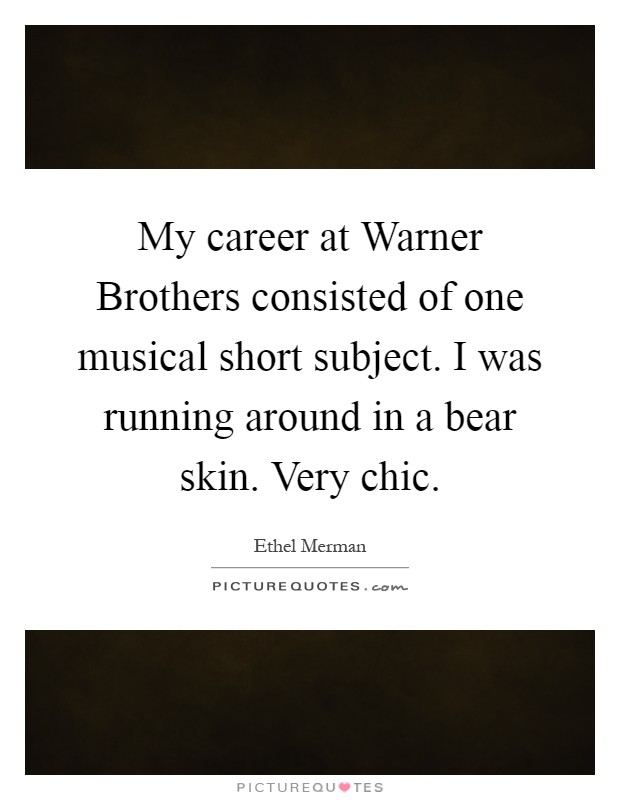 My career at Warner Brothers consisted of one musical short subject. I was running around in a bear skin. Very chic Picture Quote #1