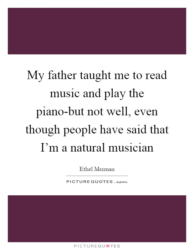 My father taught me to read music and play the piano-but not well, even though people have said that I'm a natural musician Picture Quote #1