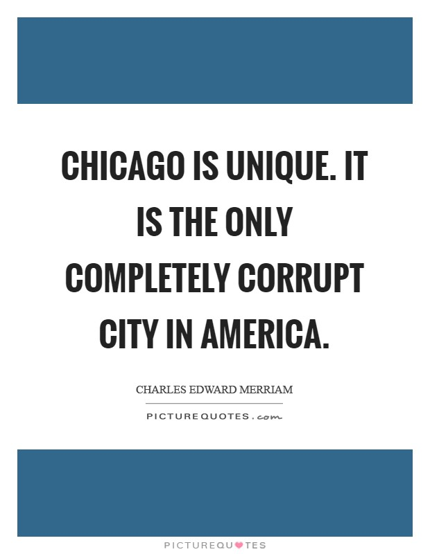 Chicago is unique. It is the only completely corrupt city in America Picture Quote #1