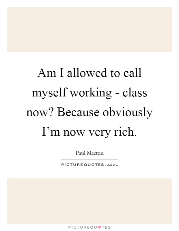 Am I allowed to call myself working - class now? Because obviously I'm now very rich Picture Quote #1