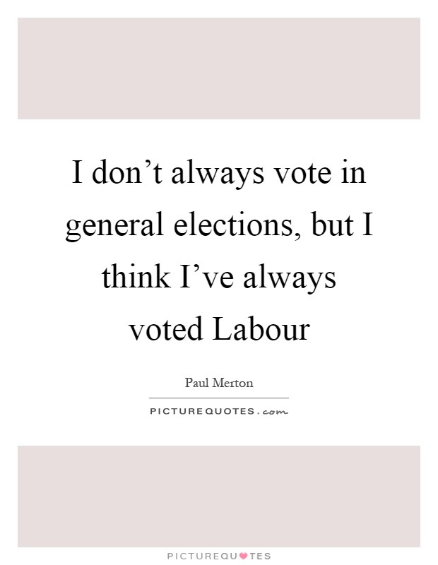 I don't always vote in general elections, but I think I've always voted Labour Picture Quote #1