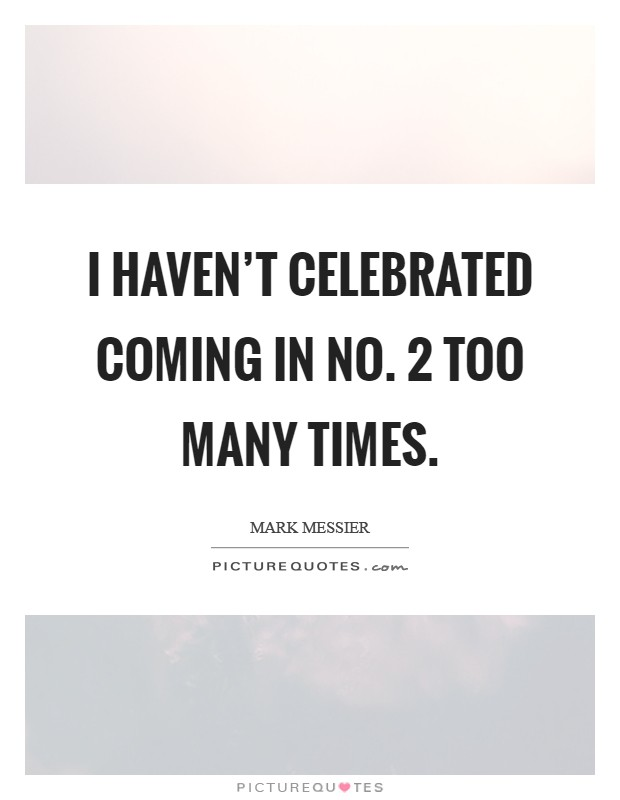 I haven't celebrated coming in No. 2 too many times Picture Quote #1