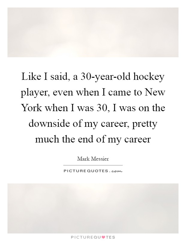 Like I said, a 30-year-old hockey player, even when I came to New York when I was 30, I was on the downside of my career, pretty much the end of my career Picture Quote #1
