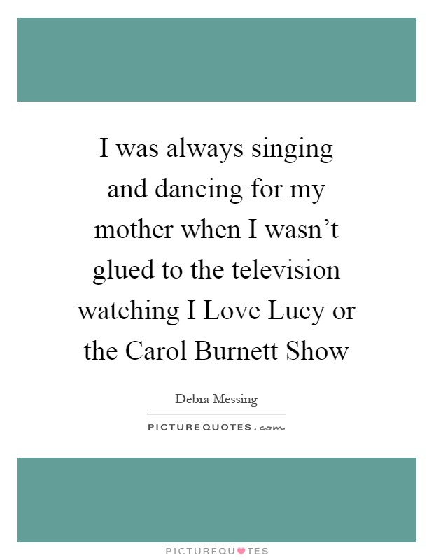 I was always singing and dancing for my mother when I wasn't glued to the television watching I Love Lucy or the Carol Burnett Show Picture Quote #1