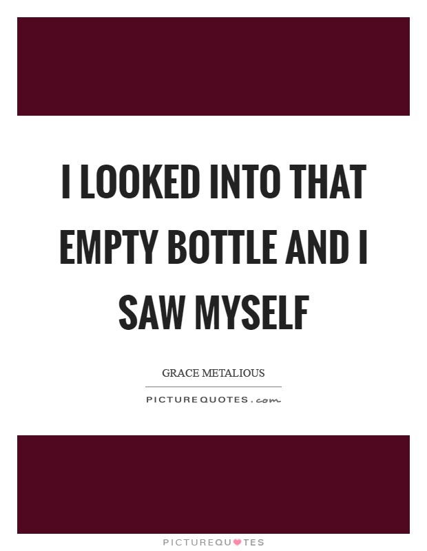 I looked into that empty bottle and I saw myself Picture Quote #1