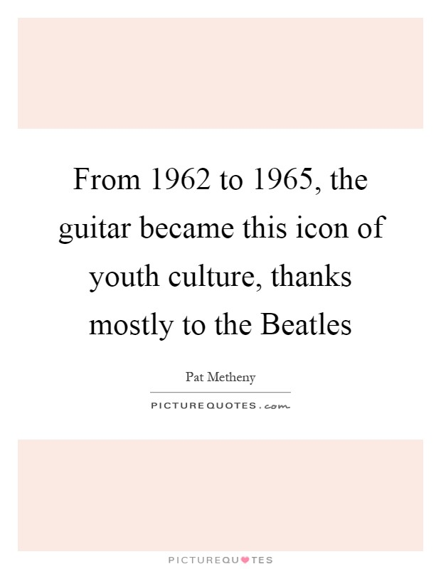 From 1962 to 1965, the guitar became this icon of youth culture, thanks mostly to the Beatles Picture Quote #1