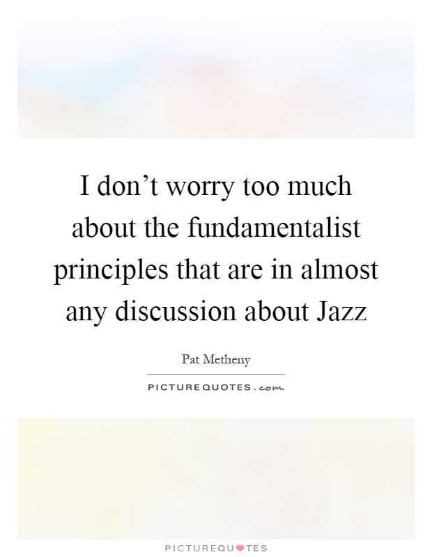 I don't worry too much about the fundamentalist principles that are in almost any discussion about Jazz Picture Quote #1