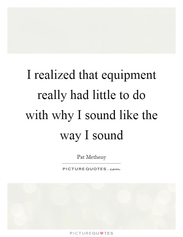 I realized that equipment really had little to do with why I sound like the way I sound Picture Quote #1