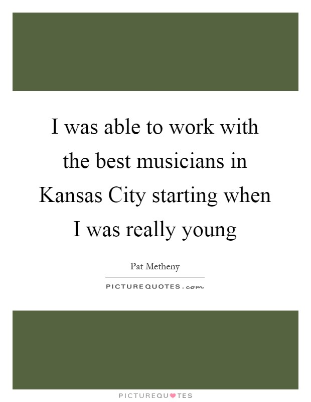 I was able to work with the best musicians in Kansas City starting when I was really young Picture Quote #1