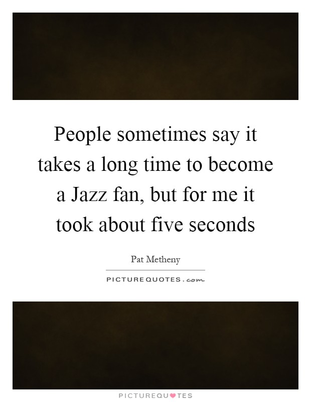 People sometimes say it takes a long time to become a Jazz fan, but for me it took about five seconds Picture Quote #1