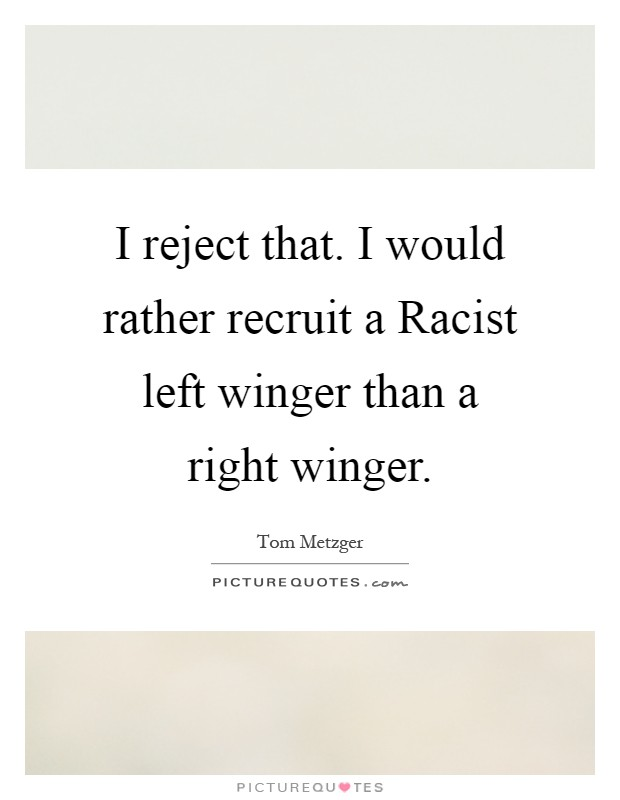 I reject that. I would rather recruit a Racist left winger than a right winger Picture Quote #1