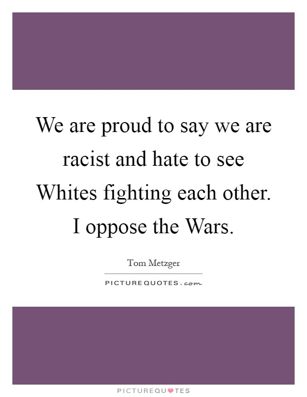 We are proud to say we are racist and hate to see Whites fighting each other. I oppose the Wars Picture Quote #1