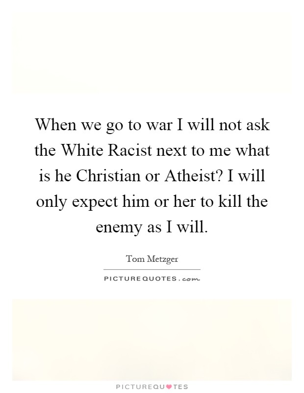 When we go to war I will not ask the White Racist next to me what is he Christian or Atheist? I will only expect him or her to kill the enemy as I will Picture Quote #1
