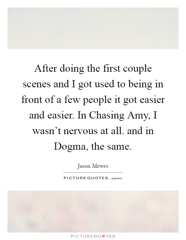 After doing the first couple scenes and I got used to being in front of a few people it got easier and easier. In Chasing Amy, I wasn't nervous at all. and in Dogma, the same Picture Quote #1