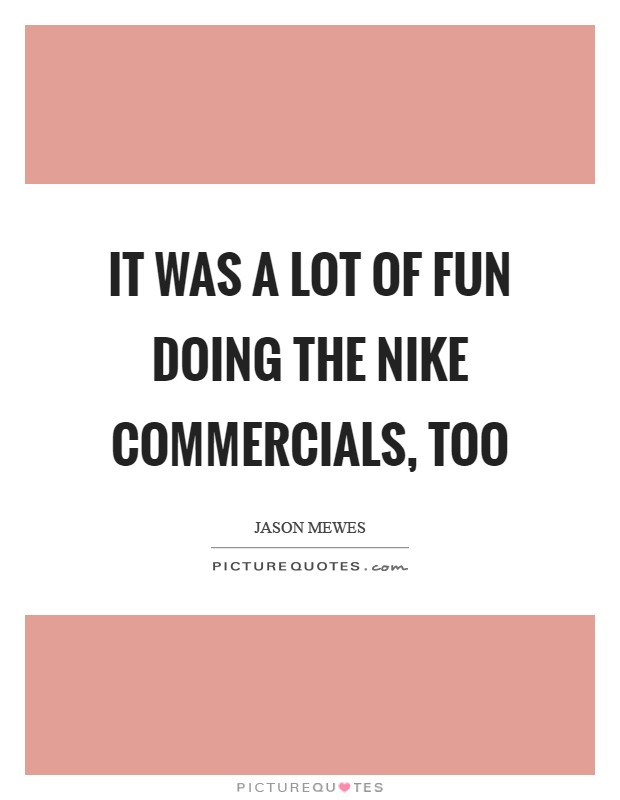 It was a lot of fun doing the Nike commercials, too Picture Quote #1