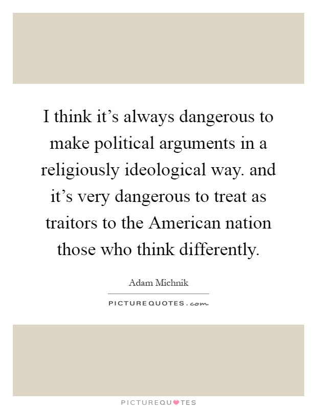 I think it's always dangerous to make political arguments in a religiously ideological way. and it's very dangerous to treat as traitors to the American nation those who think differently Picture Quote #1