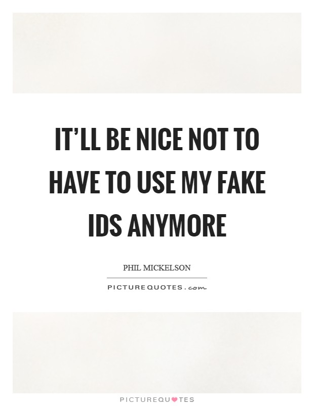 It'll be nice not to have to use my fake IDs anymore Picture Quote #1