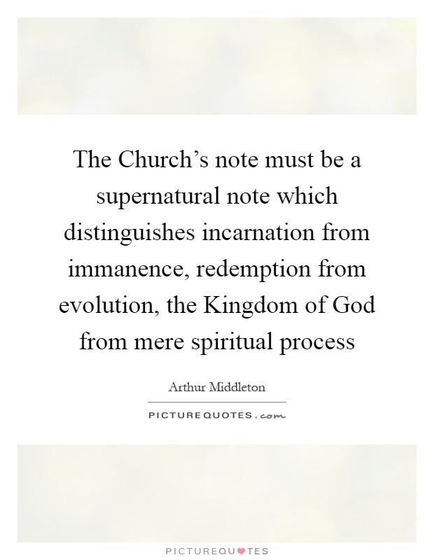 The Church's note must be a supernatural note which distinguishes incarnation from immanence, redemption from evolution, the Kingdom of God from mere spiritual process Picture Quote #1