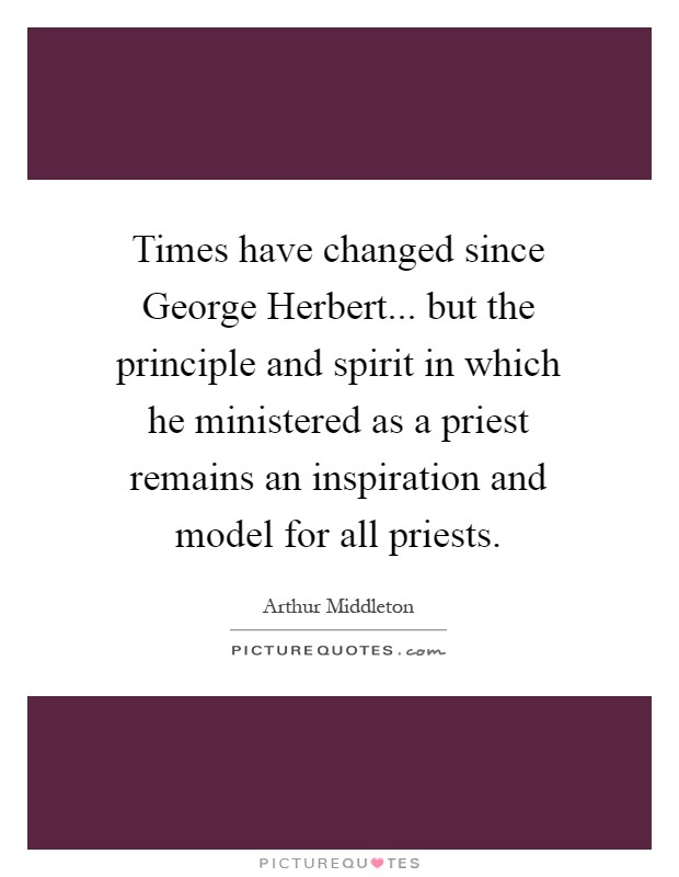 Times have changed since George Herbert... but the principle and spirit in which he ministered as a priest remains an inspiration and model for all priests Picture Quote #1